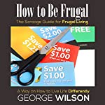 How to Be Frugal: The Scrooge Guide for Frugal Living: A Way on How to Live Life Differently | George Wilson