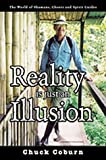 Reality is Just an Illusion: The World of Shamans, Ghosts and Spirit Guides Chuck Coburn