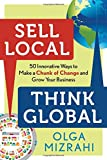 Sell Local, Think Global: 50 Innovative Ways to Make a Chunk of Change and Grow Your Business