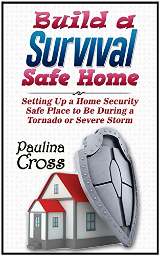 Build a Survival Safe Home: Setting Up a Home Security Safe Place to Be During a Tornado or Severe Storm (Build a Survival Safe Home, Build a Survival Safe House, Survi)