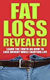 FAT LOSS REVEALED: LEARN THE TRUTH ON HOW TO LOSE WEIGHT WHILE ENJOYING LIFE