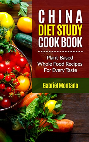 The China Diet Study Cookbook: Plant-Based Whole Food Recipes for Every Taste! (China Study Cookbook, Vegan Recipes, Whole Food, Vegetarian Recipes, Plant-Based Book 1) by Gabriel Montana