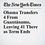 Obama Transfers 4 From Guantánamo, Leaving 41 There as Term Ends   Charlie Savage