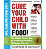 By Kelly Dorfman - Cure Your Child with Food: The Hidden Connection Between Nutrition and Childhood Ailments (Relaunch w/ new title and updated content (adding 16 pp)) (3/24/13)
