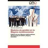 Modelos de gestión en la Mipyme metalmecánica: Estudio de caso: Mipyme metalmecánicas del municipio de Duitama...
