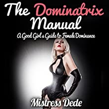 The Dominatrix Manual: A Good Girl's Guide to Female Dominance Audiobook by Mistress Dede Narrated by Audrey Lusk