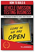 How To Build A Vehicle Emission Testing Business (Special Edition): The Only Book You Need To Launch, Grow & Succeed