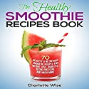 The Healthy Smoothie Recipes Book: 70 Healthy & Nutritious Smoothie Recipes for Weight Loss, Diabetes, Blood Pressure and Much More: Health & Fitness Ways to Improve Body & Mind, Book 1 Audiobook by Charlotte Wise Narrated by Margaret Glaccum