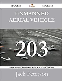 Unmanned Aerial Vehicle 203 Success Secrets - 203 Most Asked Questions On Unmanned Aerial Vehicle - What You Need To Know