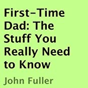 First-Time Dad: The Stuff You Really Need to Know | [John Fuller]