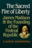 img - for The Sacred Fire of Liberty: James Madison and the Founding of the Federal Republic book / textbook / text book