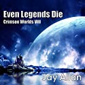 Even Legends Die: Crimson Worlds VIII (       UNABRIDGED) by Jay Allan Narrated by Jeff Bower