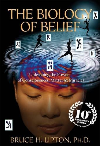 the-biology-of-belief-unleashing-the-power-of-consciousness-matter-miracles