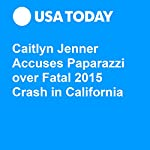 Caitlyn Jenner Accuses Paparazzi over Fatal 2015 Crash in California | Jayme Deerwester,Maria Puente