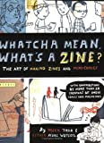 Whatcha Mean, What\'s a Zine?: The Art Of Making Zines And Mini-Comics