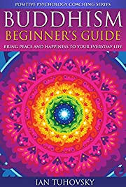 Buddhism: Beginner's Guide: Bring Peace and Happiness To Your Everyday Life (Positive Psychology Coaching Series Book 5)