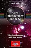 Astrophotography on the Go: Using Short Exposures with Light Mounts (The Patrick Moore Practical Astronomy Series)