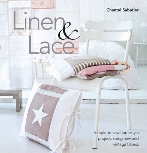 Linen and Lace: Simple-to-Sew Homestyle Projects Using New and Vintage Fabrics