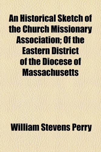 An Historical Sketch of the Church Missionary Association; Of the Eastern District of the Diocese of Massachusetts