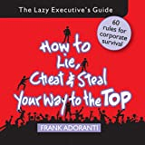 How to Lie, Cheat and Steal Your Way to The Top: The Lazy Executive's Guide