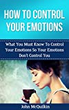 How To Control Your Emotions: How To Control Your Emotions So Your Emotions Dont Control You (Emotional Intelligence)