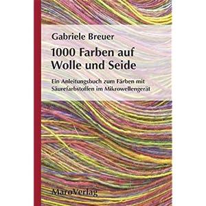 1000 Farben auf Wolle und Seide: Ein Anleitungsbuch zum Färben mit Säurefarbstoffen im Mikrowellengerät
