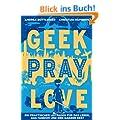 Geek, Pray, Love: Ein praktischer Leitfaden f�r das Leben, das Fandom und den ganzen Rest