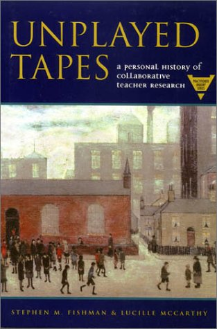 Unplayed Tapes: A Personal History of Collaborative Teacher Research (Practitioner Inquiry Series)
