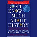 Don't Know Much About History, Anniversary Edition: Everything You Need to Know about American History but Never Learned (       UNABRIDGED) by Kenneth C. Davis Narrated by Arthur Morey, Kenneth C. Davis, Zach McLarty, Cassandra Campbell