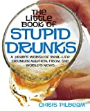 Chris Pilbeam The Little Book of Stupid Drunks: A Year's Worth of Real-life Drunken Mayhem from the World's News