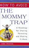 How to Avoid the Mommy Trap: A Roadmap for Sharing Parenting and Making It Work (Capital Ideas)