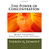 The Power Of Concentration: Make Yourself Whatever You Desire! ~ Theron Q. Dumont