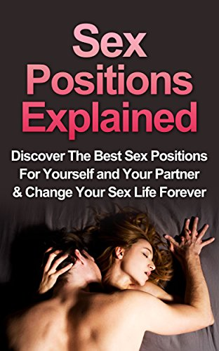 Sex: Sex Positions Explained: Discover the Best Sex Positions for Yourself And Your Partner & Change Your Sex Life Forever (Sex Positions, Sex For Pregnancy, Sex Positions For Beginners Book 1)
