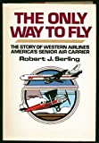 img - for The only way to fly: The story of Western Airlines, America's senior air carrier book / textbook / text book