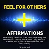 Feel for Others Affirmations: Positive Daily Affirmations to Aid You in Emphatizing with Other People's Feelings and Situations Using the Law of Attraction