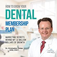 How to Grow Your Dental Membership Plan: Secrets Behind My 1.4 Million Dollars of Growth Audiobook by Christopher Phelps DMD Narrated by Christopher Phelps