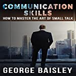Communcation Skills: How to Master the Art of Small Talk | George Baisley