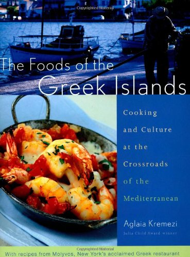 The Foods of the Greek Islands: Cooking and Culture at the Crossroads of the Mediterranean by Aglaia Kremezi