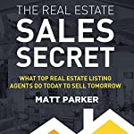 The Real Estate Sales Secret: What Top Real Estate Listing Agents Do Today to Sell Tomorrow | Matt Parker