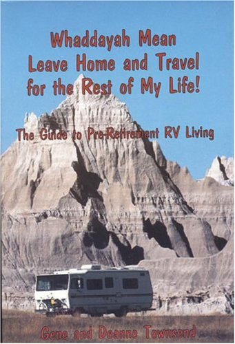 Whaddayah Mean Leave Home And Travel For The Rest Of My Life! The Guide To Pre-Retirement Rv Living