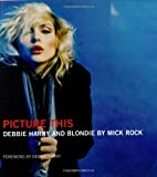 Mick Rock Picture This: Debbie Harry and Blondie with DVD