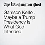 Garrison Keillor: Maybe a Trump Presidency Is What God Intended | Garrison Keillor