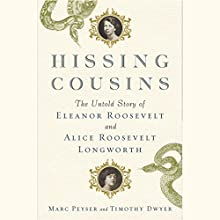 Hissing Cousins: The Untold Story of Eleanor Roosevelt and Alice Roosevelt Longworth (       UNABRIDGED) by Marc Peyser, Timothy Dwyer Narrated by Suzanne Toren