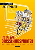 Laktatexpress - Im Tal der Ortsschildsprinter: Geschichten vom Radfahren