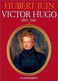 Victor Hugo, tome 1 : 1802-1843 par Hubert Juin