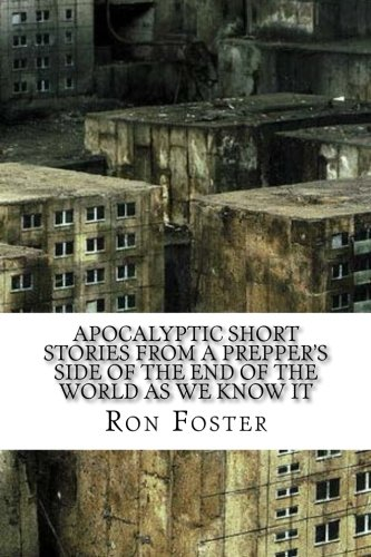 Apocalyptic Short Stories From The Prepper Side Of The End Of The World As We Know It