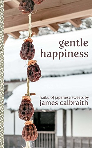 Gentle Happiness: Haiku of Japanese Sweets by James Calbraith