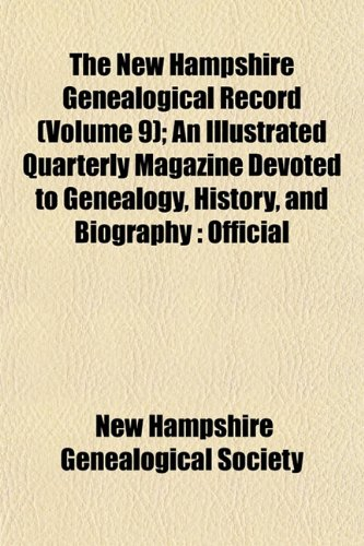 The New Hampshire Genealogical Record (Volume 9); An Illustrated Quarterly Magazine Devoted to Genealogy, History, and Biography: Official