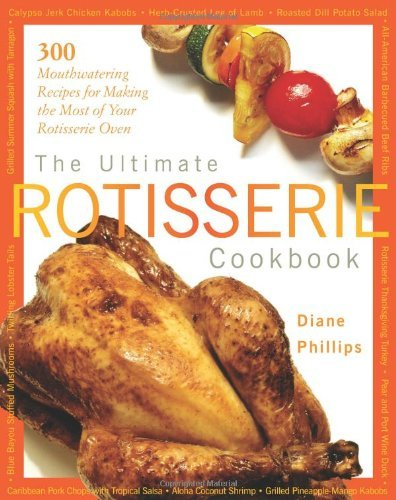 The Ultimate Rotisserie Cookbook: 300 Mouthwatering Recipes for Making the Most of Your Rotisserie Oven (Non) by Diane Phillips