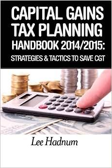 Capital Gains Tax Planning Handbook: 2014/2015: Strategies & Tactics To Reduce CGT